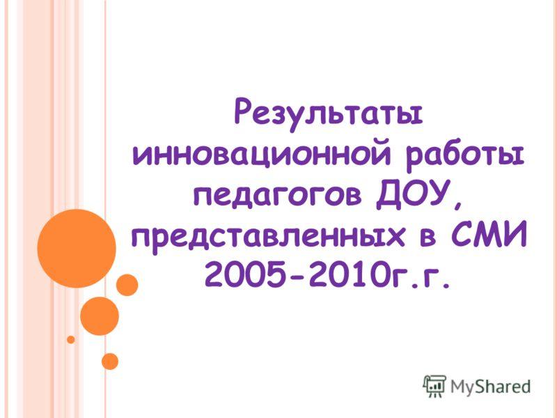 Результаты инновационной работы педагогов ДОУ, представленных в СМИ 2005-2010г.г.