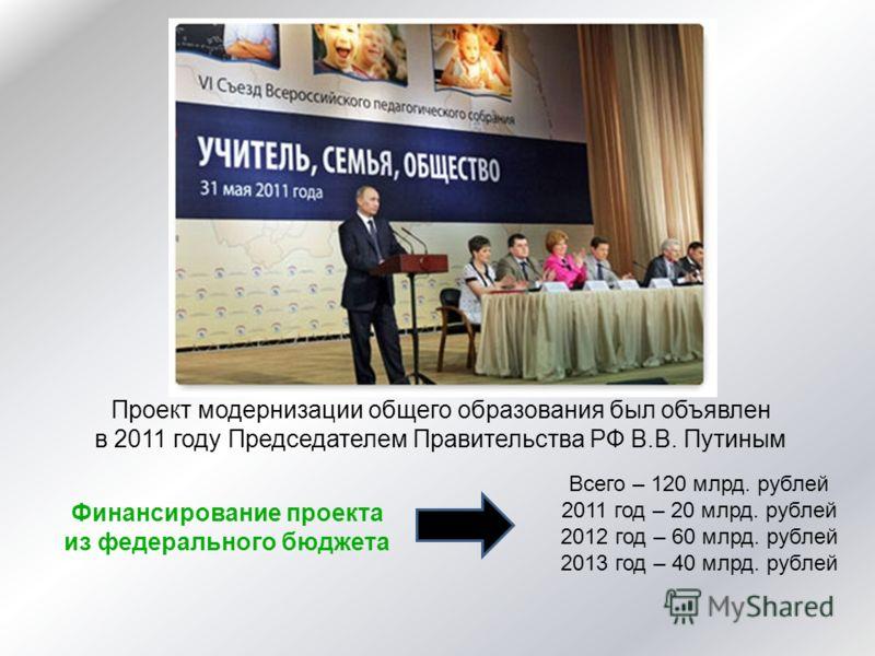 Проект модернизации общего образования был объявлен в 2011 году Председателем Правительства РФ В.В. Путиным Финансирование проекта из федерального бюджета Всего – 120 млрд. рублей 2011 год – 20 млрд. рублей 2012 год – 60 млрд. рублей 2013 год – 40 мл