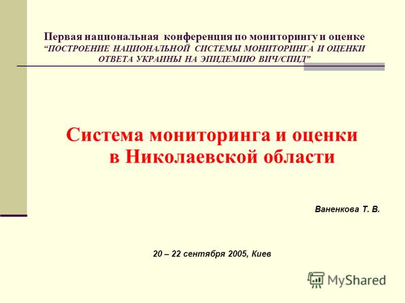Первая национальная конференция по мониторингу и оценке ПОСТРОЕНИЕ НАЦИОНАЛЬНОЙ СИСТЕМЫ МОНИТОРИНГА И ОЦЕНКИ ОТВЕТА УКРАИНЫ НА ЭПИДЕМИЮ ВИЧ/СПИД Система мониторинга и оценки в Николаевской области Ваненкова Т. В. 20 – 22 сентября 2005, Киев