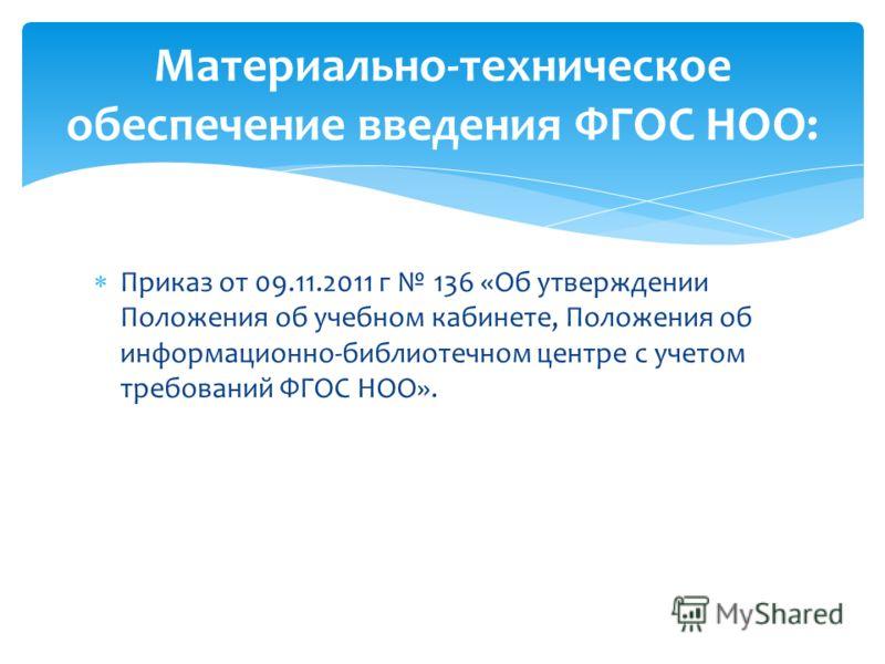 Приказ от 09.11.2011 г 136 «Об утверждении Положения об учебном кабинете, Положения об информационно-библиотечном центре с учетом требований ФГОС НОО». Материально-техническое обеспечение введения ФГОС НОО: