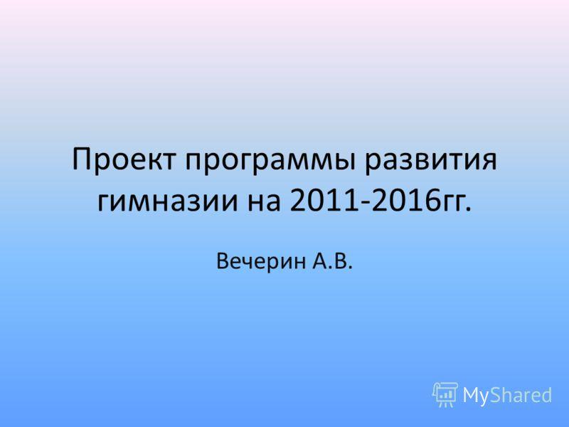 Проект программы развития гимназии на 2011-2016гг. Вечерин А.В.