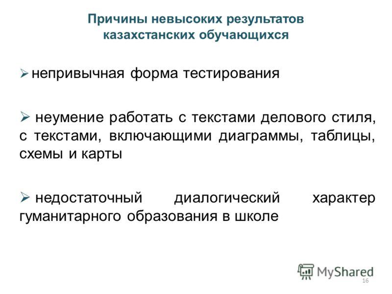 Причины невысоких результатов казахстанских обучающихся непривычная форма тестирования неумение работать с текстами делового стиля, с текстами, включающими диаграммы, таблицы, схемы и карты недостаточный диалогический характер гуманитарного образован