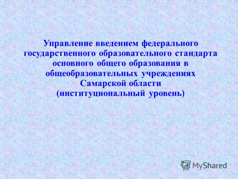 Управление введением федерального государственного образовательного стандарта основного общего образования в общеобразовательных учреждениях Самарской области (институциональный уровень)