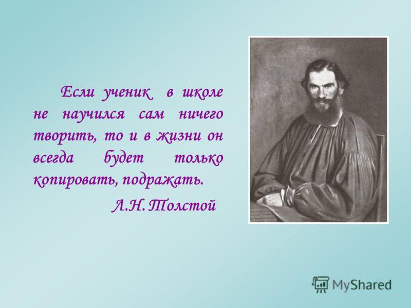 Если ученик в школе не научился сам ничего творить, то и в жизни он всегда будет только копировать, подражать. Л.Н. Толстой