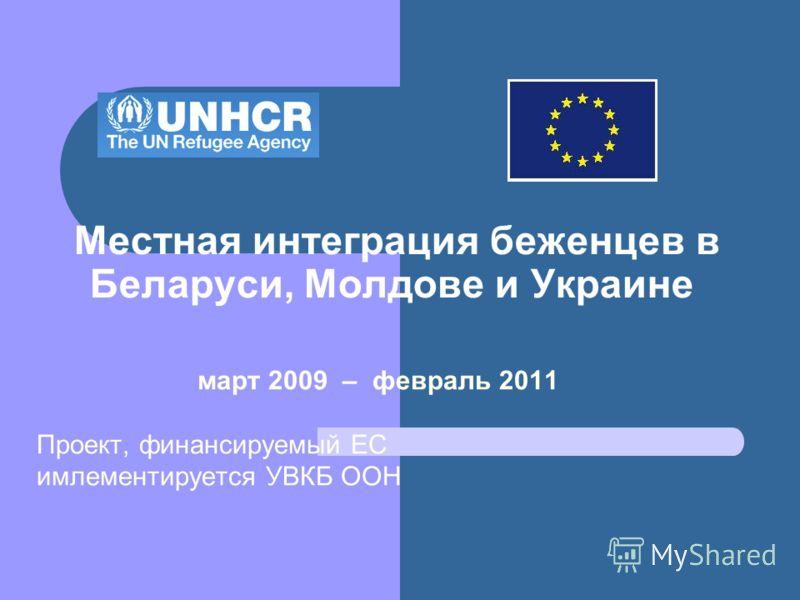 Местная интеграция беженцев в Беларуси, Молдове и Украине март 2009 – февраль 2011 Проект, финансируемый ЕС имлементируется УВКБ ООН