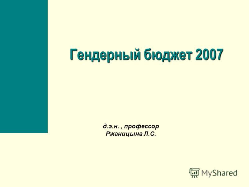 Гендерный бюджет 2007 д.э.н., профессор Ржаницына Л.С.