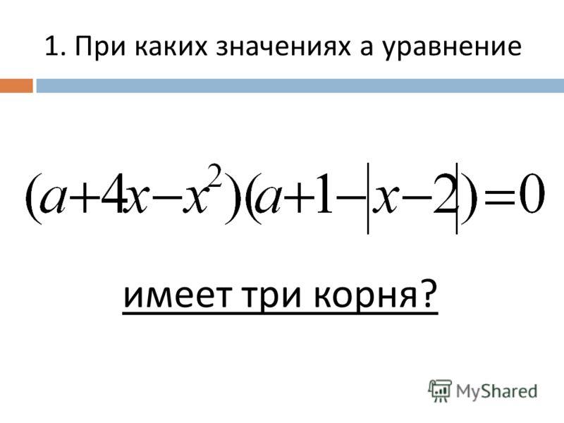 1. При каких значениях а уравнение имеет три корня ?