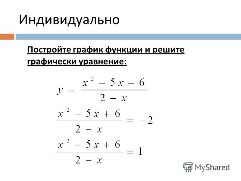 Индивидуально Постройте график функции и решите графически уравнение :