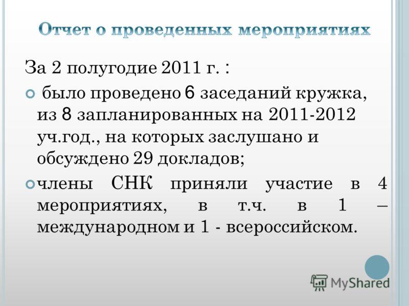 За 2 полугодие 2011 г. : было проведено 6 заседаний кружка, из 8 запланированных на 2011-2012 уч.год., на которых заслушано и обсуждено 29 докладов; члены СНК приняли участие в 4 мероприятиях, в т.ч. в 1 – международном и 1 - всероссийском.