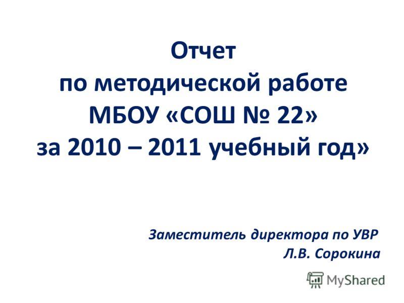 Отчет по методической работе МБОУ «СОШ 22» за 2010 – 2011 учебный год» Заместитель директора по УВР Л.В. Сорокина