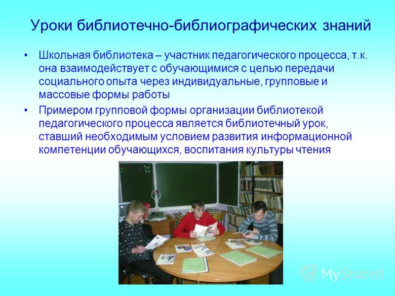 Уроки библиотечно-библиографических знаний Школьная библиотека – участник педагогического процесса, т.к. она взаимодействует с обучающимися с целью передачи социального опыта через индивидуальные, групповые и массовые формы работы Примером групповой