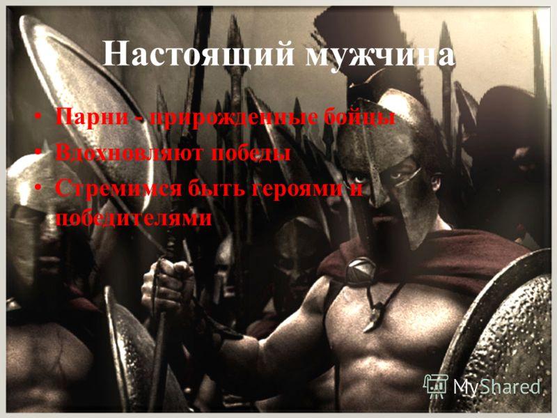 Настоящий мужчина Парни - прирожденные бойцы Вдохновляют победы Стремимся быть героями и победителями