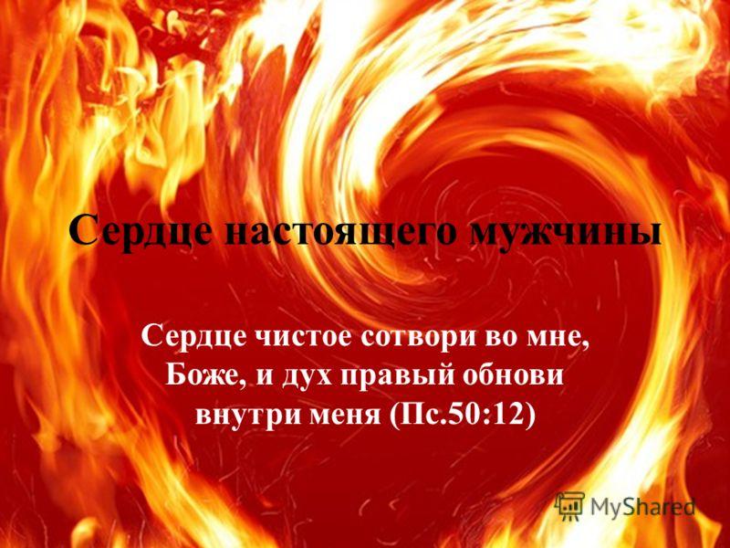 Сердце настоящего мужчины Сердце чистое сотвори во мне, Боже, и дух правый обнови внутри меня (Пс.50:12)