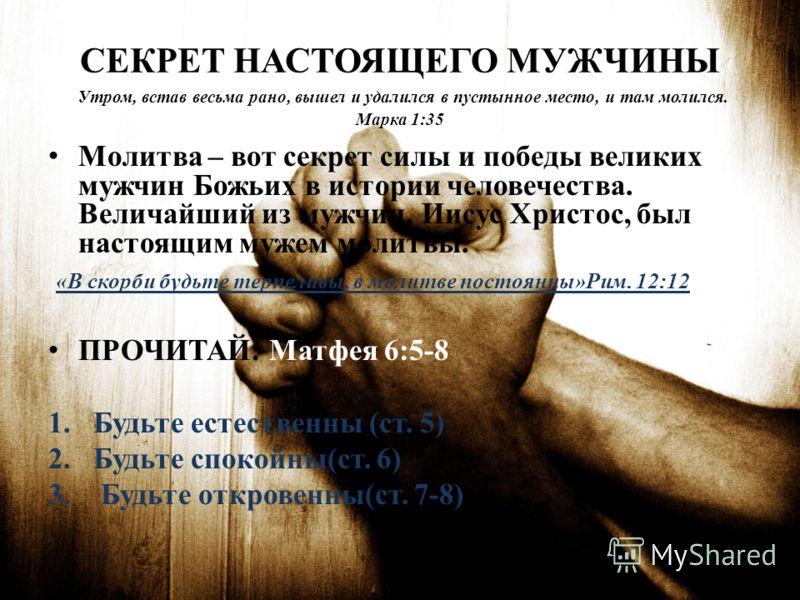 СЕКРЕТ НАСТОЯЩЕГО МУЖЧИНЫ Утром, встав весьма рано, вышел и удалился в пустынное место, и там молился. Марка 1:35 Молитва – вот секрет силы и победы великих мужчин Божьих в истории человечества. Величайший из мужчин, Иисус Христос, был настоящим муже