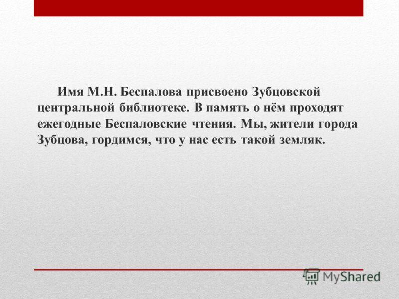 Имя М.Н. Беспалова присвоено Зубцовской центральной библиотеке. В память о нём проходят ежегодные Беспаловские чтения. Мы, жители города Зубцова, гордимся, что у нас есть такой земляк.