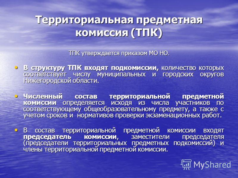 Территориальная предметная комиссия (ТПК) ТПК утверждается приказом МО НО. В структуру ТПК входят подкомиссии, количество которых соответствует числу муниципальных и городских округов Нижегородской области. В структуру ТПК входят подкомиссии, количес