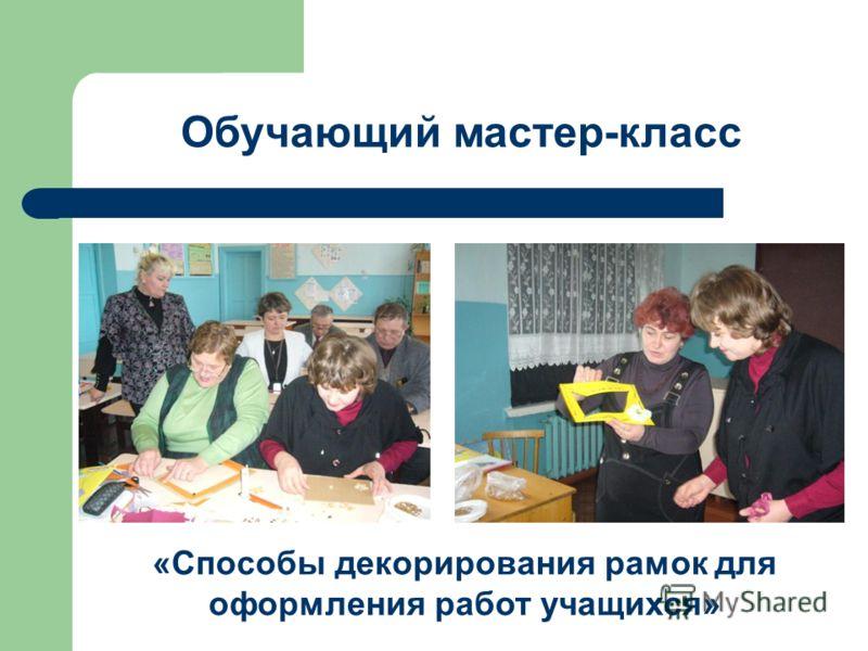 Обучающий мастер-класс «Способы декорирования рамок для оформления работ учащихся»