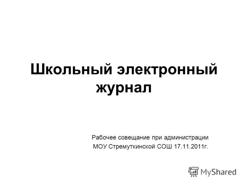 Школьный электронный журнал Рабочее совещание при администрации МОУ Стремуткинской СОШ 17.11.2011г.