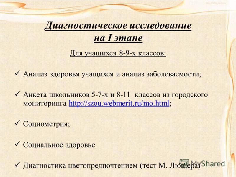 Диагностическое исследование на I этапе Для учащихся 8-9-х классов: Анализ здоровья учащихся и анализ заболеваемости; Анкета школьников 5-7-х и 8-11 классов из городского мониторинга http://szou.webmerit.ru/mo.html;http://szou.webmerit.ru/mo.html Соц