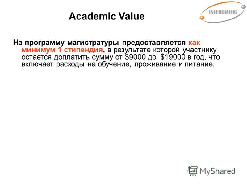 Academic Value На программу магистратуры предоставляется как минимум 1 стипендия, в результате которой участнику остается доплатить сумму от $9000 до $19000 в год, что включает расходы на обучение, проживание и питание.