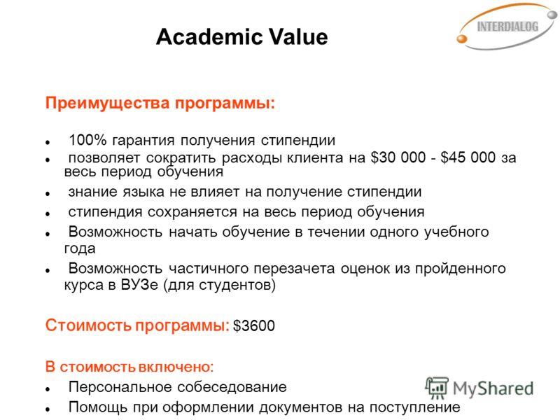 Academic Value Преимущества программы: 100% гарантия получения стипендии позволяет сократить расходы клиента на $30 000 - $45 000 за весь период обучения знание языка не влияет на получение стипендии стипендия сохраняется на весь период обучения Возм