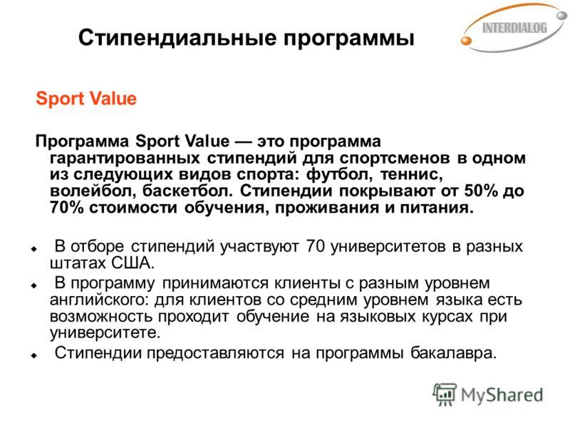 Стипендиальные программы Sport Value Программа Sport Value это программа гарантированных стипендий для спортсменов в одном из следующих видов спорта: футбол, теннис, волейбол, баскетбол. Стипендии покрывают от 50% до 70% стоимости обучения, проживани