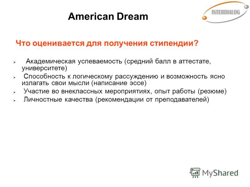 American Dream Что оценивается для получения стипендии? Академическая успеваемость (средний балл в аттестате, университете) Способность к логическому рассуждению и возможность ясно излагать свои мысли (написание эссе) Участие во внеклассных мероприят