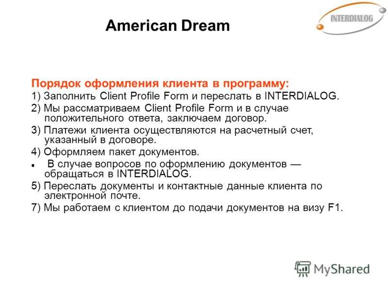 American Dream Порядок оформления клиента в программу: 1) Заполнить Client Profile Form и переслать в INTERDIALOG. 2) Мы рассматриваем Client Profile Form и в случае положительного ответа, заключаем договор. 3) Платежи клиента осуществляются на расче