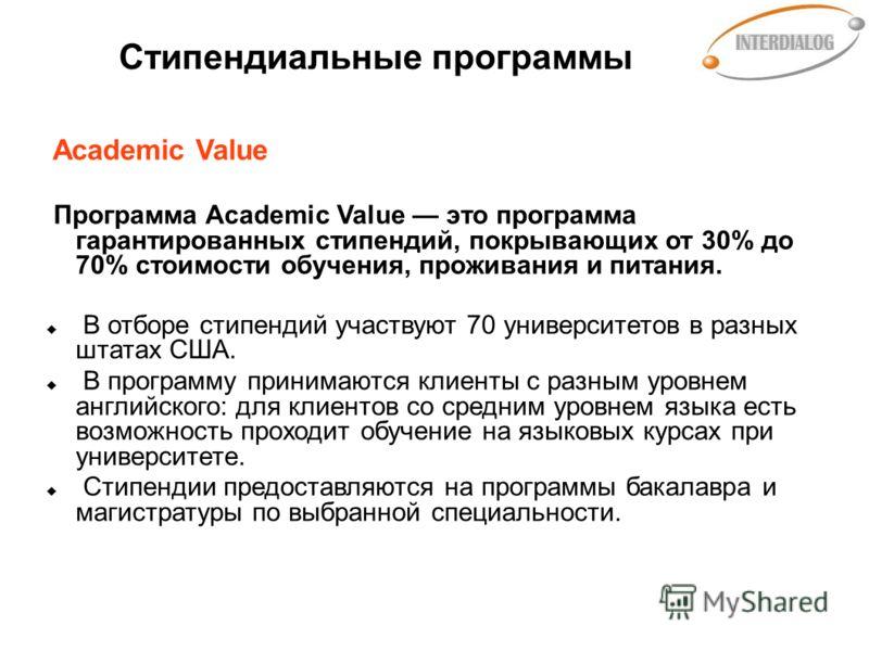 Стипендиальные программы Academic Value Программа Academic Value это программа гарантированных стипендий, покрывающих от 30% до 70% стоимости обучения, проживания и питания. В отборе стипендий участвуют 70 университетов в разных штатах США. В програм
