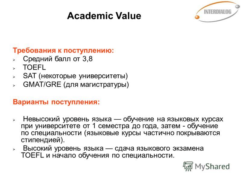 Academic Value Требования к поступлению: Средний балл от 3,8 TOEFL SAT (некоторые университеты) GMAT/GRE (для магистратуры) Варианты поступления: Невысокий уровень языка обучение на языковых курсах при университете от 1 семестра до года, затем - обуч
