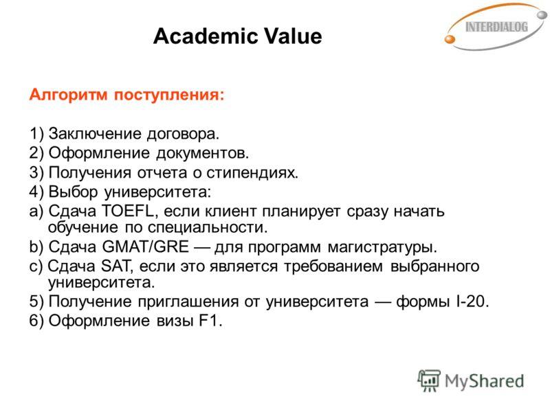 Academic Value Алгоритм поступления: 1) Заключение договора. 2) Оформление документов. 3) Получения отчета о стипендиях. 4) Выбор университета: a) Сдача TOEFL, если клиент планирует сразу начать обучение по специальности. b) Сдача GMAT/GRE для програ