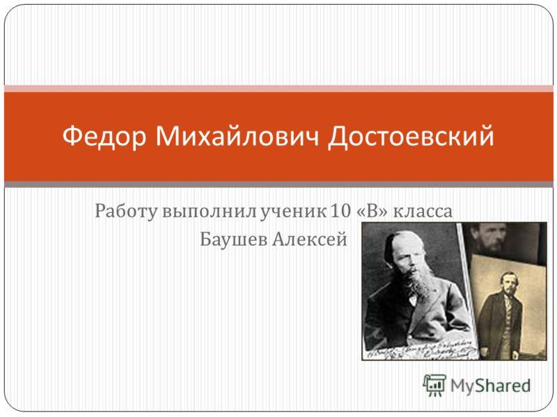 Работу выполнил ученик 10 « В » класса Баушев Алексей Федор Михайлович Достоевский