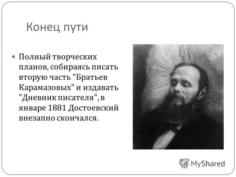 Конец пути Полный творческих планов, собираясь писать вторую часть  Братьев Карамазовых  и издавать  Дневник писателя , в январе 1881 Достоевский внезапно скончался.