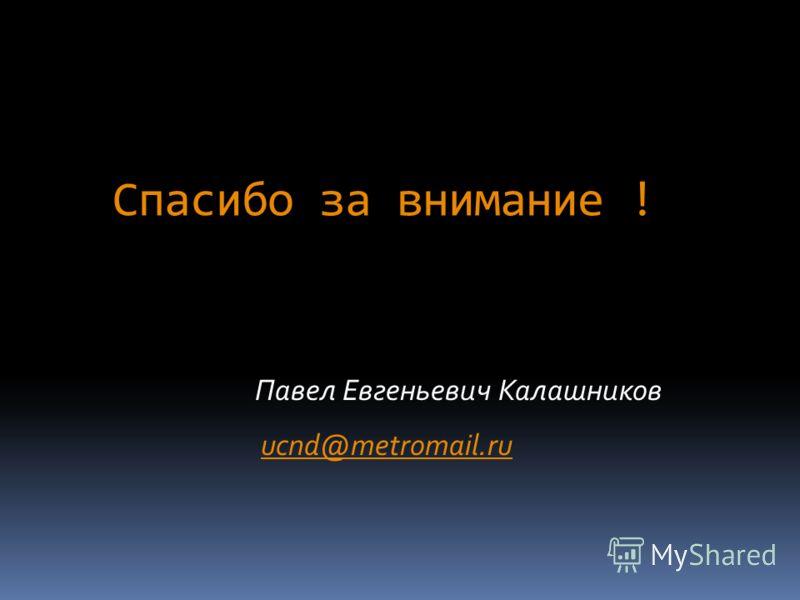 Спасибо за внимание ! Павел Евгеньевич Калашников ucnd@metromail.ru