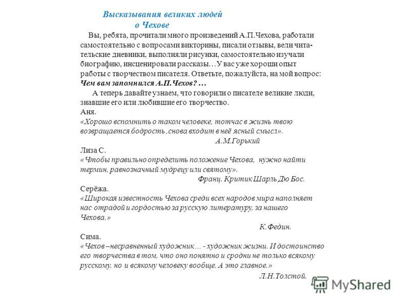 Высказывания великих людей о Чехове Вы, ребята, прочитали много произведений А.П.Чехова, работали самостоятельно с вопросами викторины, писали отзывы, вели чита- тельские дневники, выполняли рисунки, самостоятельно изучали биографию, инсценировали ра