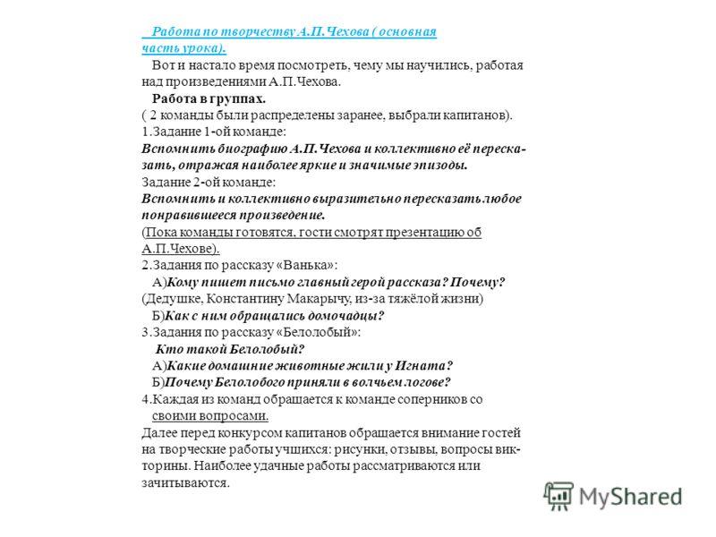 Работа по творчеству А.П.Чехова ( основная часть урока). Вот и настало время посмотреть, чему мы научились, работая над произведениями А.П.Чехова. Работа в группах. ( 2 команды были распределены заранее, выбрали капитанов). 1.Задание 1-ой команде: Вс