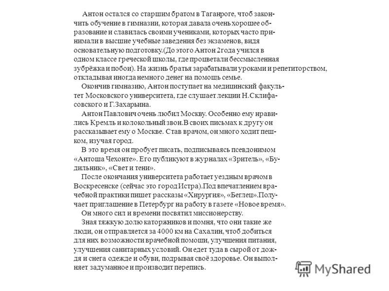 Антон остался со старшим братом в Таганроге, чтоб закон- чить обучение в гимназии, которая давала очень хорошее об- разование и славилась своими учениками, которых часто при- нимали в высшие учебные заведения без экзаменов, видя основательную подгото