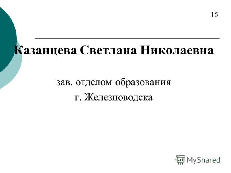 Казанцева Светлана Николаевна зав. отделом образования г. Железноводска 15