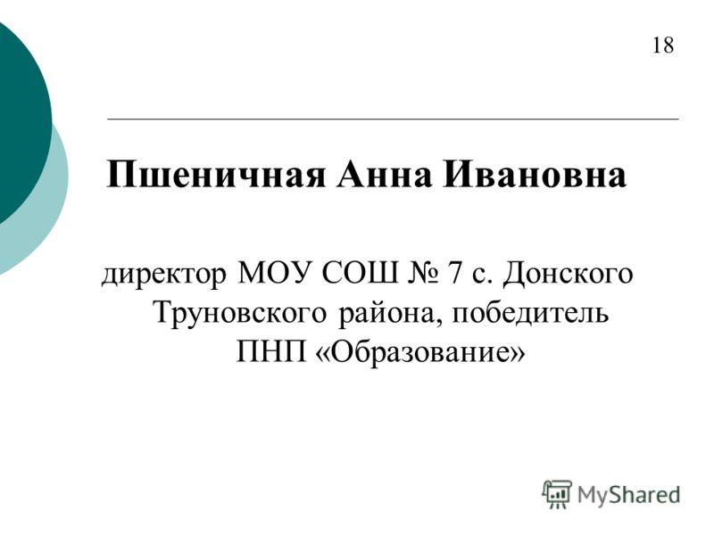 Пшеничная Анна Ивановна директор МОУ СОШ 7 с. Донского Труновского района, победитель ПНП «Образование» 18