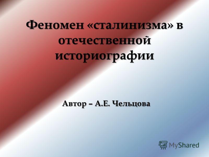 Феномен «сталинизма» в отечественной историографии Автор – А.Е. Чельцова