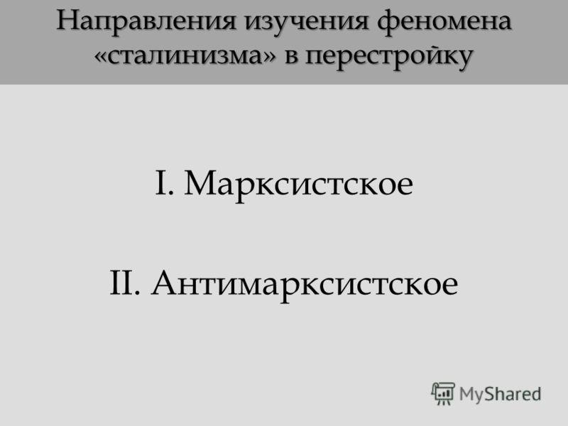 Направления изучения феномена «сталинизма» в перестройку I. Марксистское II. Антимарксистское