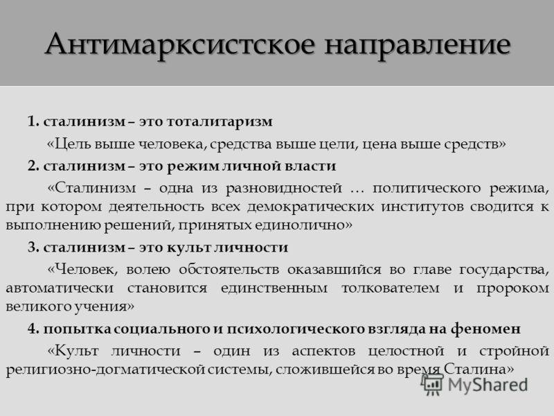 Антимарксистское направление 1. сталинизм – это тоталитаризм «Цель выше человека, средства выше цели, цена выше средств» 2. сталинизм – это режим личной власти «Сталинизм – одна из разновидностей … политического режима, при котором деятельность всех