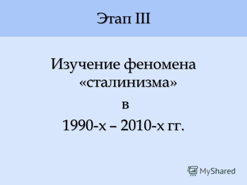 Этап III Изучение феномена «сталинизма» в 1990-х – 2010-х гг.