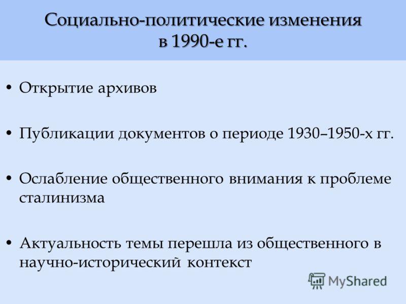 Социально-политические изменения в 1990-е гг. Открытие архивов Публикации документов о периоде 1930–1950-х гг. Ослабление общественного внимания к проблеме сталинизма Актуальность темы перешла из общественного в научно-исторический контекст