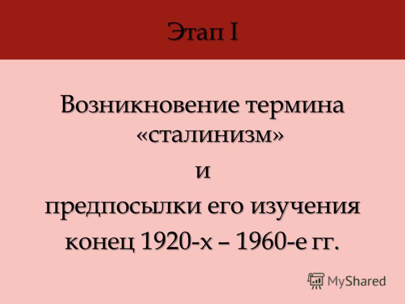 Этап I Возникновение термина «сталинизм» и предпосылки его изучения конец 1920-х – 1960-е гг.