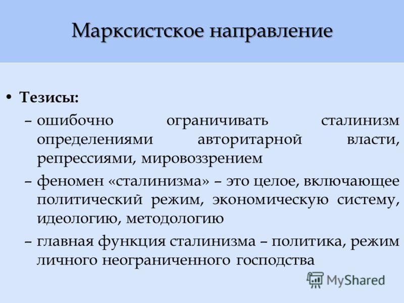 Марксистское направление Тезисы: –ошибочно ограничивать сталинизм определениями авторитарной власти, репрессиями, мировоззрением –феномен «сталинизма» – это целое, включающее политический режим, экономическую систему, идеологию, методологию –главная
