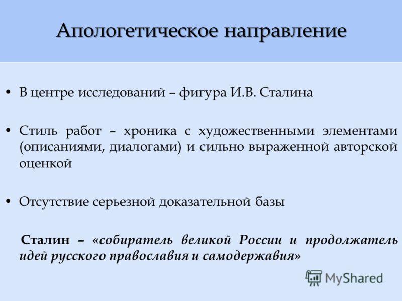 Апологетическое направление В центре исследований – фигура И.В. Сталина Стиль работ – хроника с художественными элементами (описаниями, диалогами) и сильно выраженной авторской оценкой Отсутствие серьезной доказательной базы Сталин – «собиратель вели