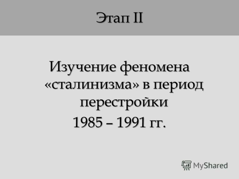 Этап II Изучение феномена «сталинизма» в период перестройки 1985 – 1991 гг.
