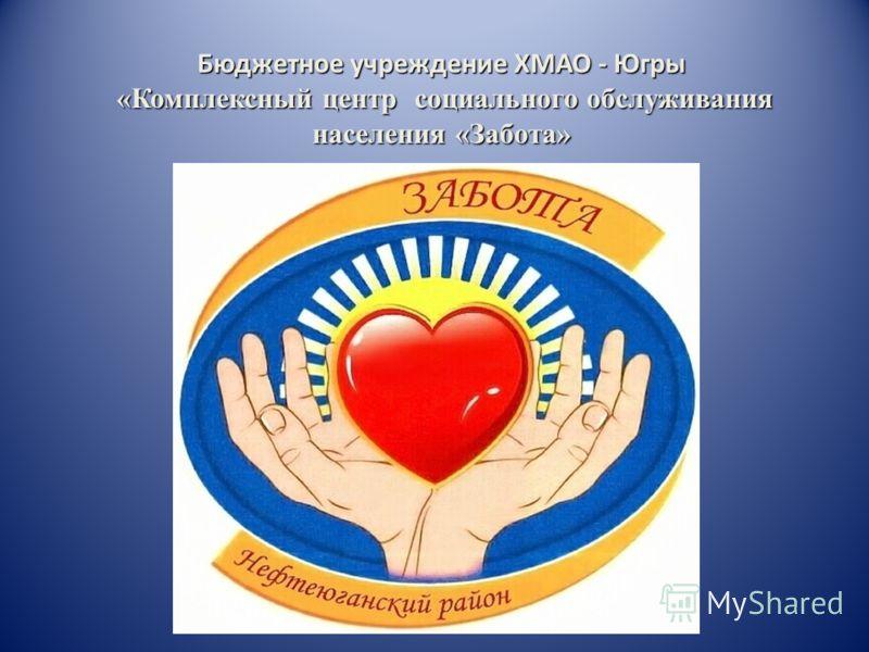 Бюджетное учреждение ХМАО - Югры «Комплексный центр социального обслуживания населения «Забота» «Комплексный центр социального обслуживания населения «Забота»