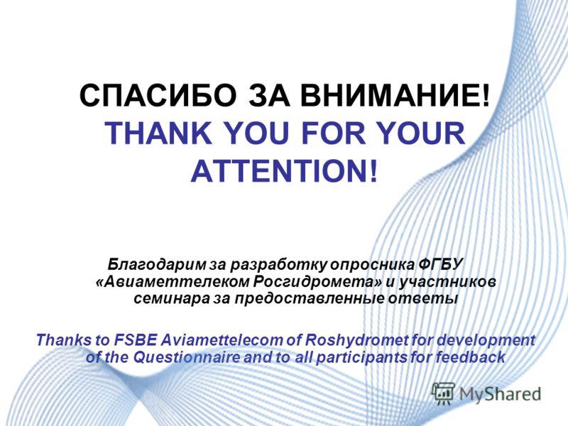 СПАСИБО ЗА ВНИМАНИЕ! THANK YOU FOR YOUR ATTENTION! Благодарим за разработку опросника ФГБУ «Авиаметтелеком Росгидромета» и участников семинара за предоставленные ответы Thanks to FSBE Aviamettelecom of Roshydromet for development of the Questionnaire